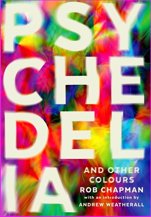 Psychedelia and Other Colours - Rob Chapman